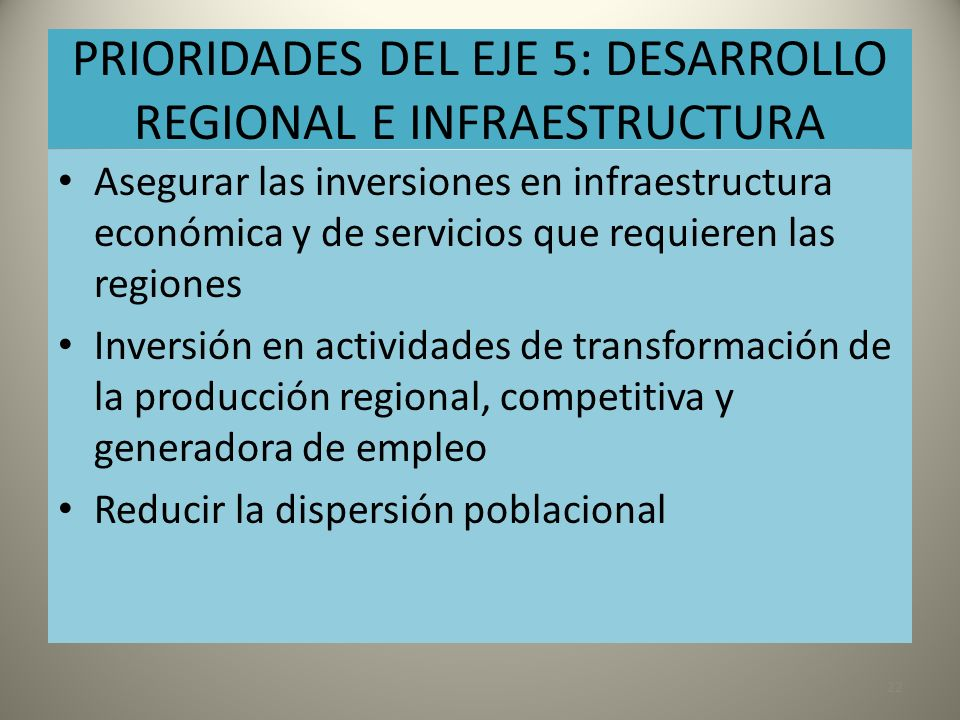 PRIORIDADES DEL EJE 5: DESARROLLO REGIONAL E INFRAESTRUCTURA Asegurar las inversiones en infraestructura económica y de servicios que requieren las re
