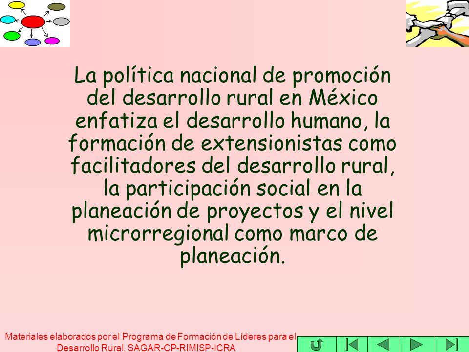 Materiales elaborados por el Programa de Formación de Líderes para el Desarrollo Rural, SAGAR-CP-RIMISP-ICRA La política nacional de promoción del desarrollo rural en México enfatiza el desarrollo humano, la formación de extensionistas como facilitadores del desarrollo rural, la participación social en la planeación de proyectos y el nivel microrregional como marco de planeación.