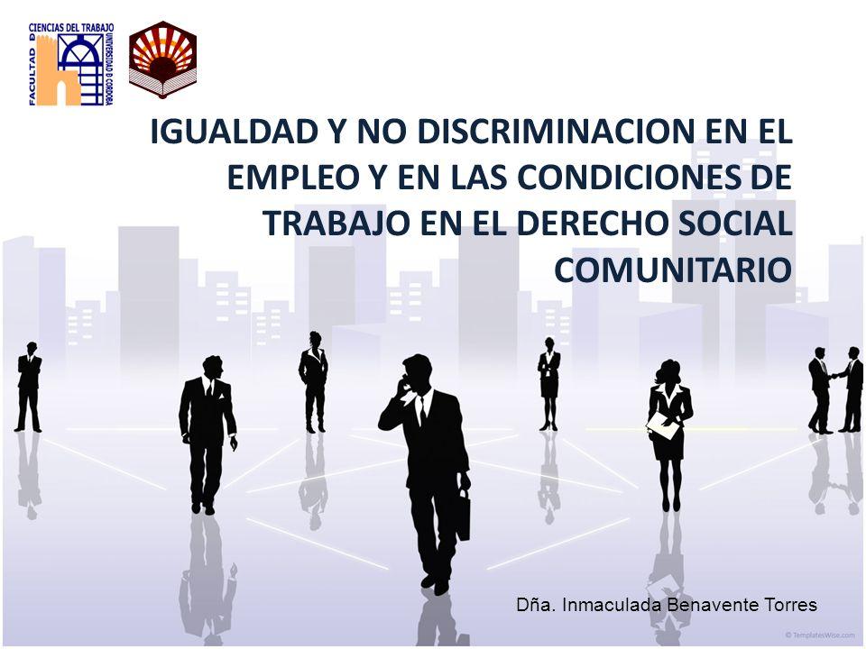 IGUALDAD Y NO DISCRIMINACION EN EL EMPLEO Y EN LAS CONDICIONES DE TRABAJO EN EL DERECHO SOCIAL COMUNITARIO Dña. Inmaculada Benavente Torres