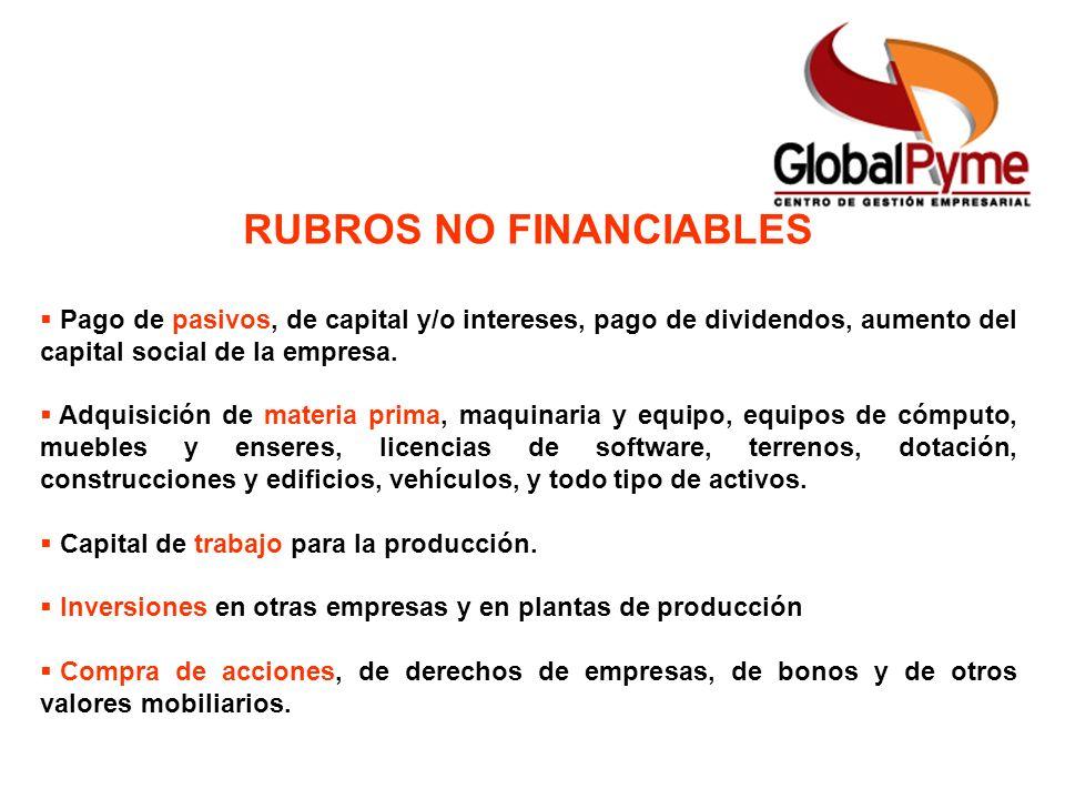 RUBROS NO FINANCIABLES Pago de pasivos, de capital y/o intereses, pago de dividendos, aumento del capital social de la empresa. Adquisición de materia