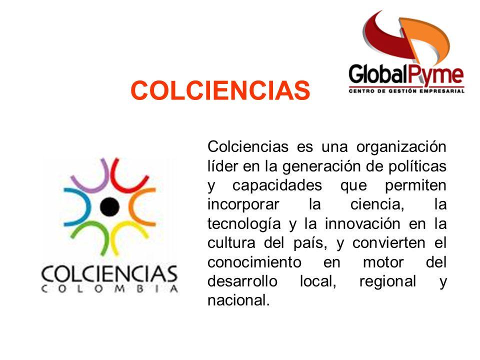 COLCIENCIAS Colciencias es una organización líder en la generación de políticas y capacidades que permiten incorporar la ciencia, la tecnología y la i
