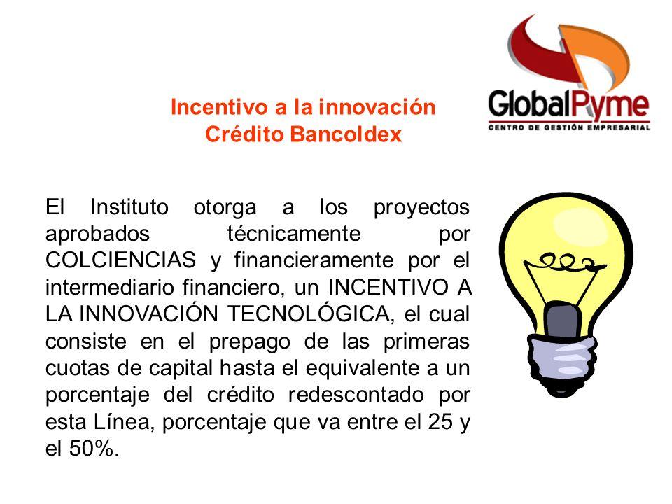 Incentivo a la innovación Crédito Bancoldex El Instituto otorga a los proyectos aprobados técnicamente por COLCIENCIAS y financieramente por el interm