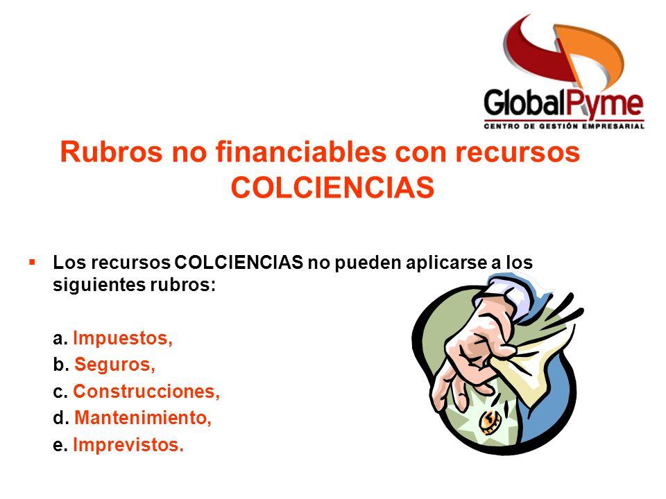 Rubros no financiables con recursos COLCIENCIAS Los recursos COLCIENCIAS no pueden aplicarse a los siguientes rubros: a. Impuestos, b. Seguros, c. Con
