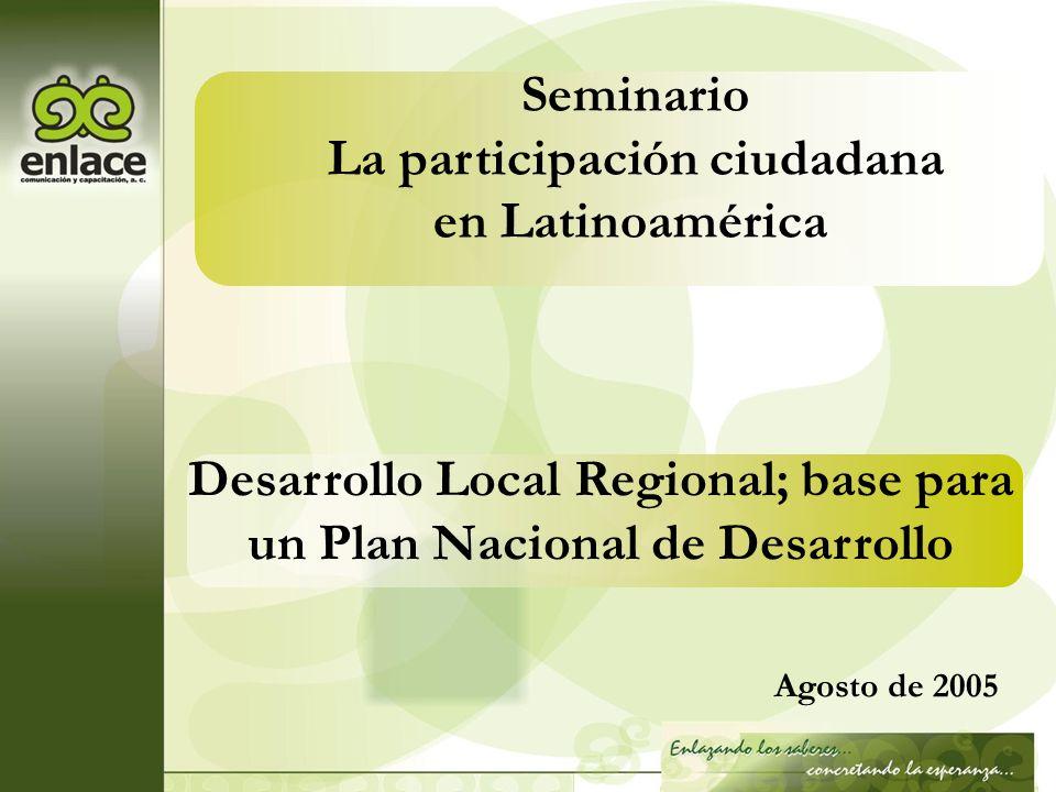 Desarrollo Local Regional; base para un Plan Nacional de Desarrollo Agosto de 2005 Seminario La participación ciudadana en Latinoamérica