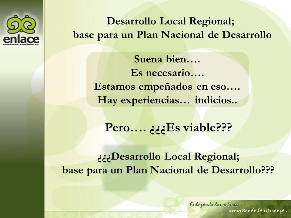 Suena bien…. Es necesario…. Estamos empeñados en eso…. Hay experiencias… indicios.. ¿¿¿Desarrollo Local Regional; base para un Plan Nacional de Desarr