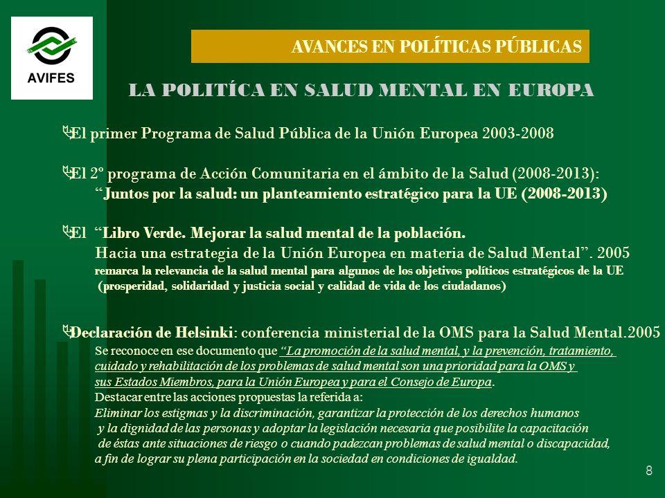 8 LA POLITÍCA EN SALUD MENTAL EN EUROPA El primer Programa de Salud Pública de la Unión Europea 2003-2008 El 2º programa de Acción Comunitaria en el ámbito de la Salud (2008-2013): Juntos por la salud: un planteamiento estratégico para la UE (2008-2013) El Libro Verde.