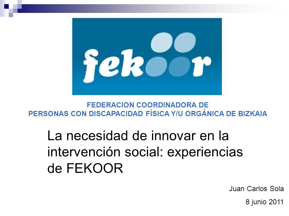 La necesidad de innovar en la intervención social: experiencias de FEKOOR FEDERACION COORDINADORA DE PERSONAS CON DISCAPACIDAD FÍSICA Y/U ORGÁNICA DE BIZKAIA Juan Carlos Sola 8 junio 2011