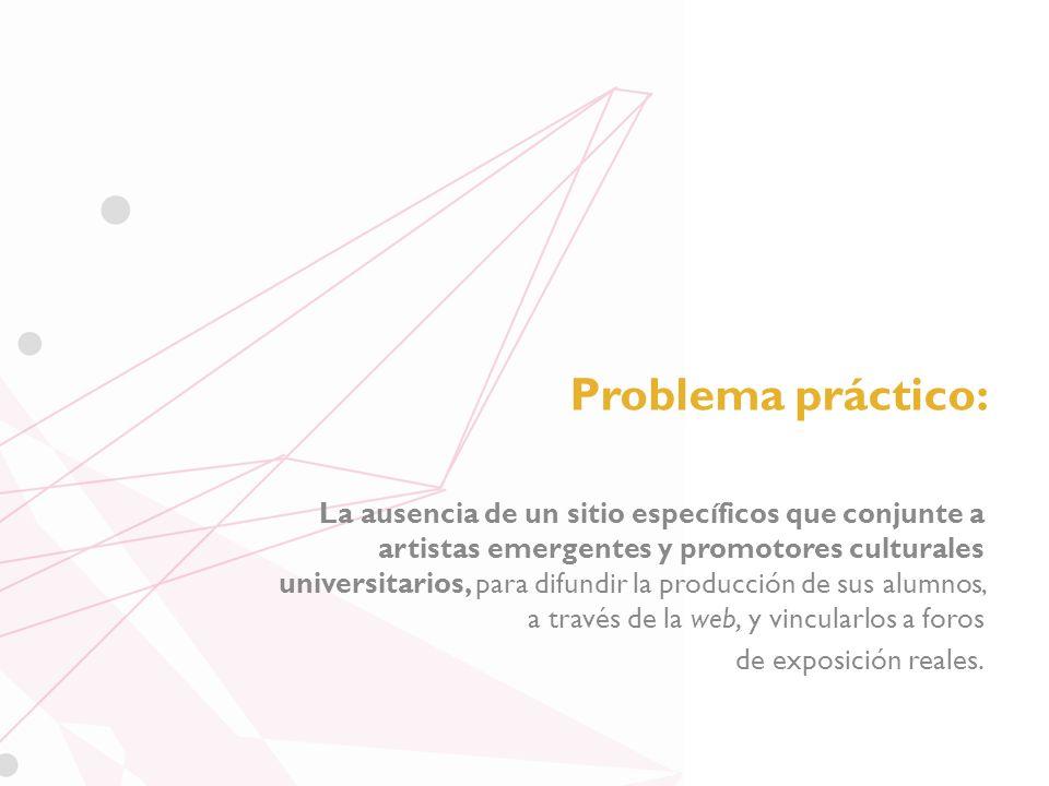 Problema práctico: La ausencia de un sitio específicos que conjunte a artistas emergentes y promotores culturales universitarios, para difundir la producción de sus alumnos, a través de la web, y vincularlos a foros de exposición reales.