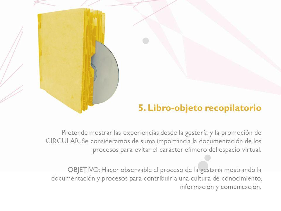 5. Libro-objeto recopilatorio Pretende mostrar las experiencias desde la gestoría y la promoción de CIRCULAR. Se consideramos de suma importancia la d