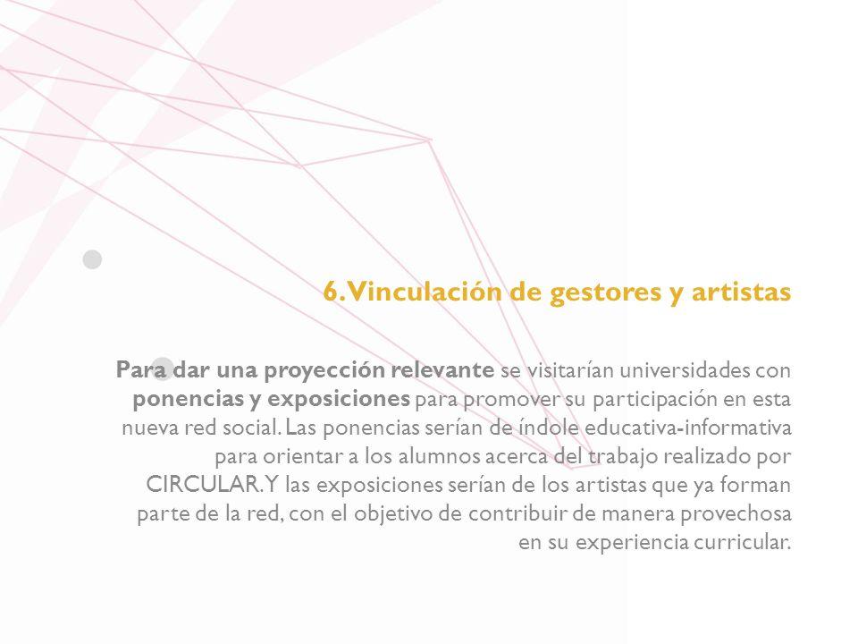 6. Vinculación de gestores y artistas Para dar una proyección relevante se visitarían universidades con ponencias y exposiciones para promover su part