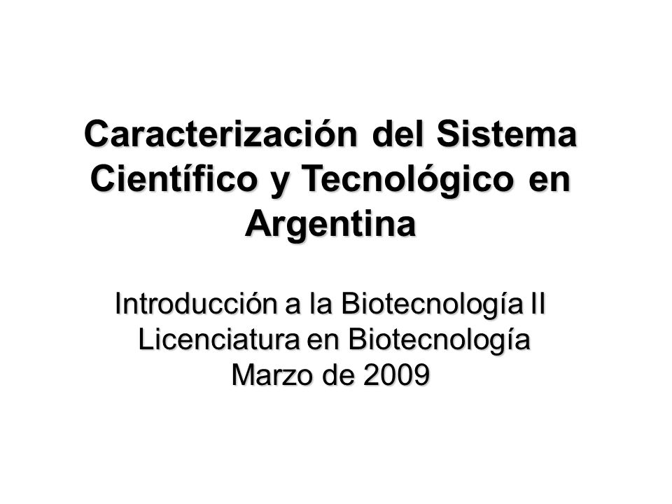 Caracterización del Sistema Científico y Tecnológico en Argentina Introducción a la Biotecnología II Licenciatura en Biotecnología Marzo de 2009