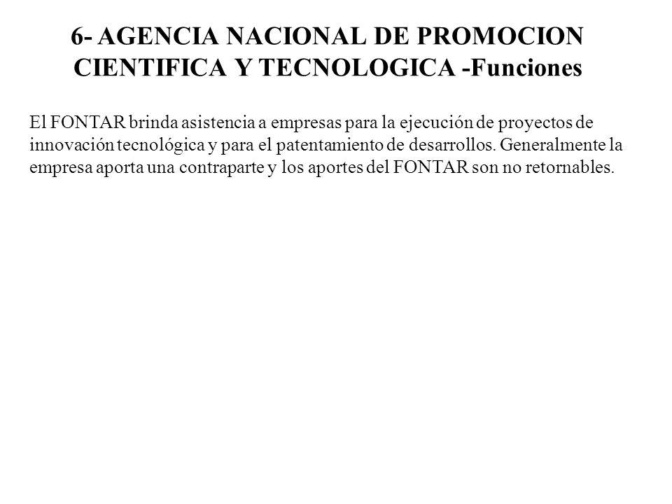 6- AGENCIA NACIONAL DE PROMOCION CIENTIFICA Y TECNOLOGICA -Funciones El FONTAR brinda asistencia a empresas para la ejecución de proyectos de innovaci