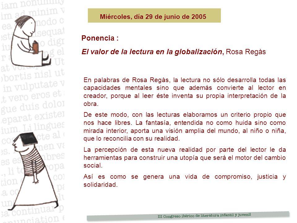 Ponencia : El valor de la lectura en la globalización, Rosa Regàs Miércoles, día 29 de junio de 2005 En palabras de Rosa Regàs, la lectura no sólo desarrolla todas las capacidades mentales sino que además convierte al lector en creador, porque al leer éste inventa su propia interpretación de la obra.