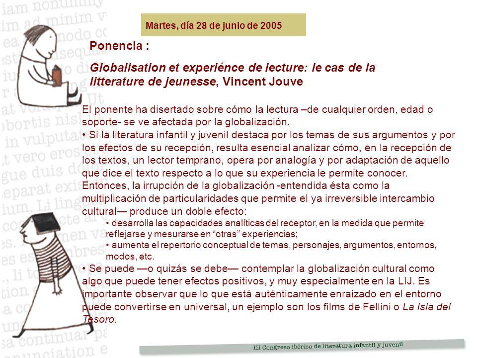 Ponencia : Globalisation et experiénce de lecture: le cas de la litterature de jeunesse, Vincent Jouve Martes, día 28 de junio de 2005 El ponente ha disertado sobre cómo la lectura –de cualquier orden, edad o soporte- se ve afectada por la globalización.