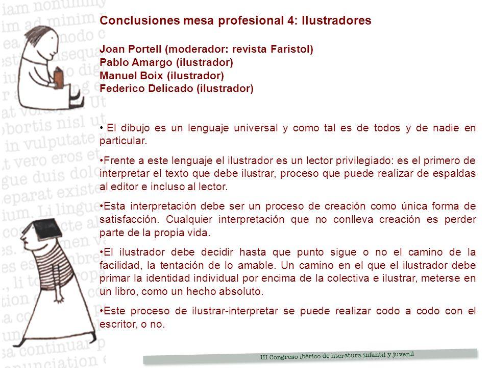 Conclusiones mesa profesional 4: Ilustradores Joan Portell (moderador: revista Faristol) Pablo Amargo (ilustrador) Manuel Boix (ilustrador) Federico Delicado (ilustrador) El dibujo es un lenguaje universal y como tal es de todos y de nadie en particular.