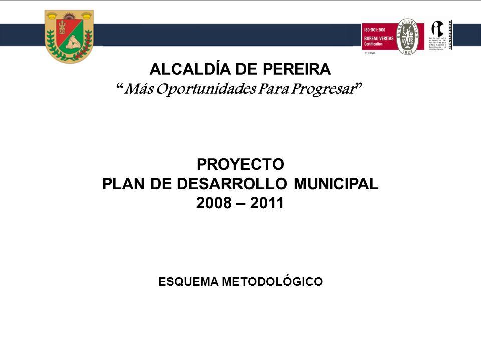 PROYECTO PLAN DE DESARROLLO MUNICIPAL 2008 – 2011 PROYECTO PLAN DE DESARROLLO MUNICIPAL 2008 – 2011 ALCALDÍA DE PEREIRA Más Oportunidades Para Progresar ESQUEMA METODOLÓGICO