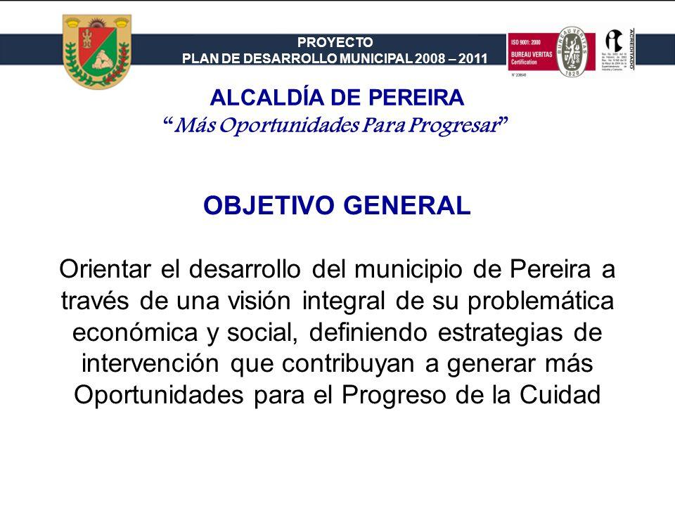PROYECTO PLAN DE DESARROLLO MUNICIPAL 2008 – 2011 OBJETIVO GENERAL Orientar el desarrollo del municipio de Pereira a través de una visión integral de