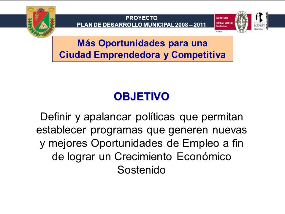 PROYECTO PLAN DE DESARROLLO MUNICIPAL 2008 – 2011 OBJETIVO Definir y apalancar políticas que permitan establecer programas que generen nuevas y mejores Oportunidades de Empleo a fin de lograr un Crecimiento Económico Sostenido Más Oportunidades para una Ciudad Emprendedora y Competitiva
