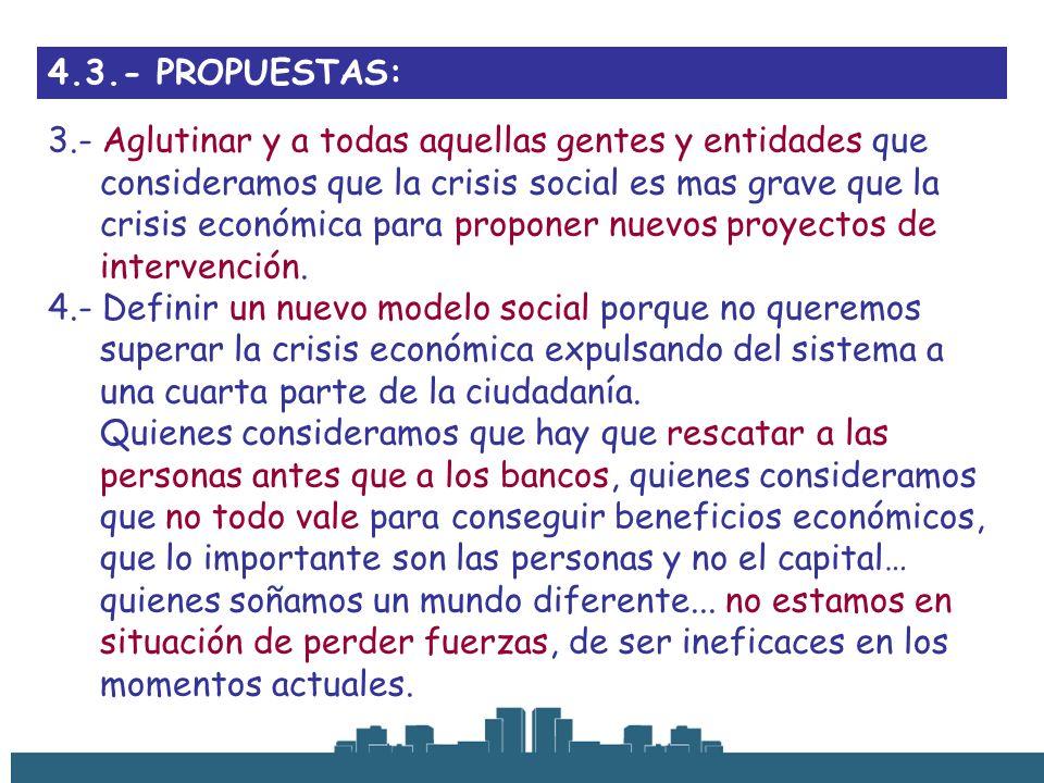 4.3.- PROPUESTAS: 3.- Aglutinar y a todas aquellas gentes y entidades que consideramos que la crisis social es mas grave que la crisis económica para