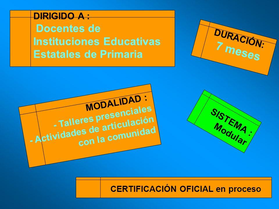 DIRIGIDO A : Docentes de Instituciones Educativas Estatales de Primaria DURACIÓN: 7 meses SISTEMA : Modular CERTIFICACIÓN OFICIAL en proceso MODALIDAD