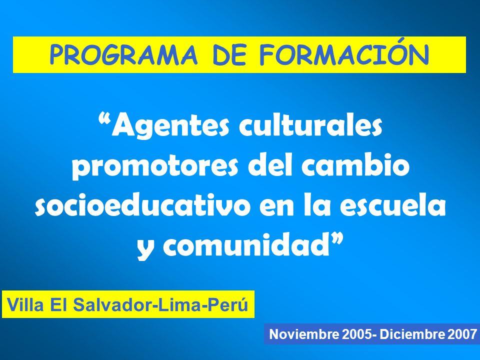 Noviembre 2005- Diciembre 2007 Villa El Salvador-Lima-Perú PROGRAMA DE FORMACIÓN Agentes culturales promotores del cambio socioeducativo en la escuela