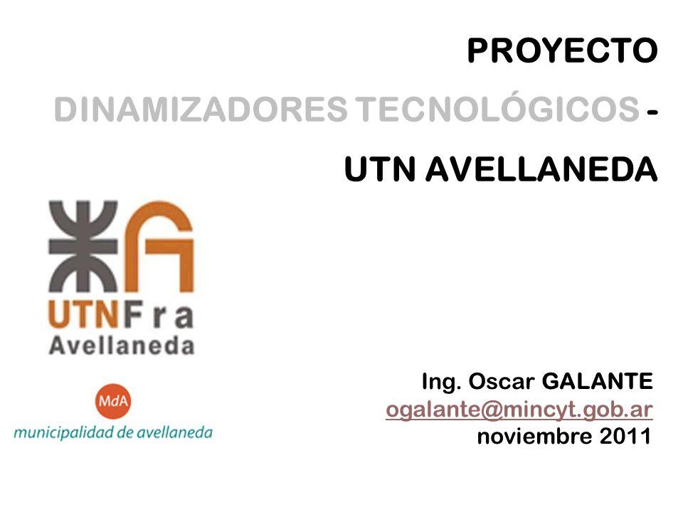 PROYECTO DINAMIZADORES TECNOLÓGICOS - UTN AVELLANEDA Ing. Oscar GALANTE ogalante@mincyt.gob.ar noviembre 2011