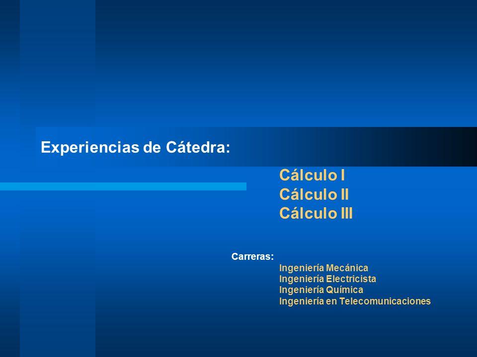 Experiencias de Cátedra: Cálculo I Cálculo II Cálculo III Carreras: Ingeniería Mecánica Ingeniería Electricista Ingeniería Química Ingeniería en Telecomunicaciones