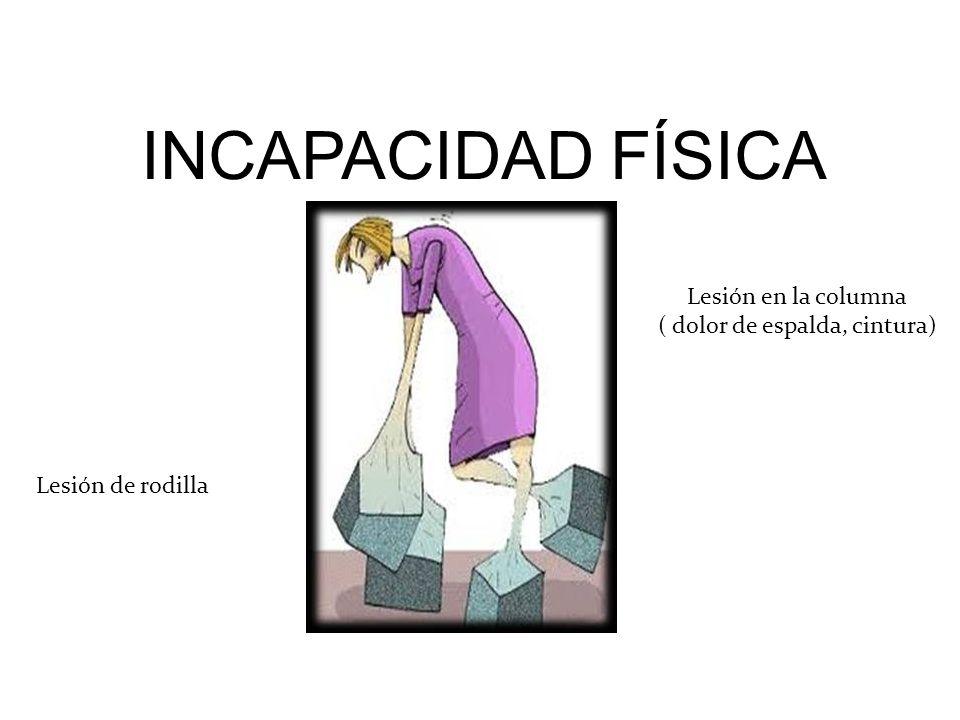 INCAPACIDAD FÍSICA Lesión en la columna ( dolor de espalda, cintura) Lesión de rodilla