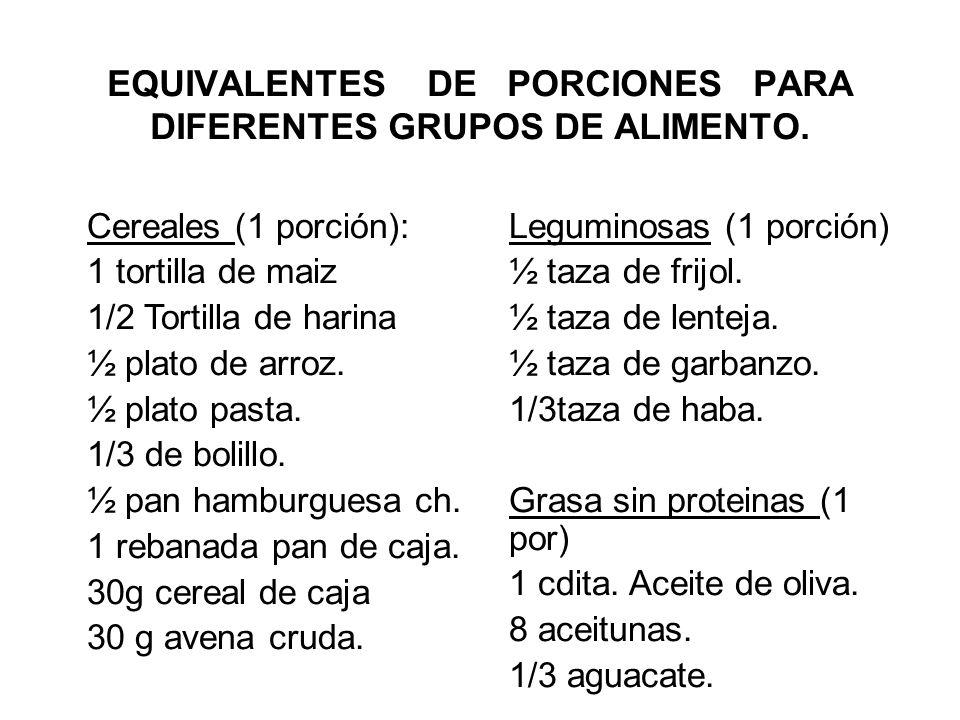 EQUIVALENTES DE PORCIONES PARA DIFERENTES GRUPOS DE ALIMENTO. Cereales (1 porción): 1 tortilla de maiz 1/2 Tortilla de harina ½ plato de arroz. ½ plat