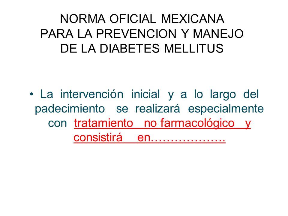NORMA OFICIAL MEXICANA PARA LA PREVENCION Y MANEJO DE LA DIABETES MELLITUS La intervención inicial y a lo largo del padecimiento se realizará especial