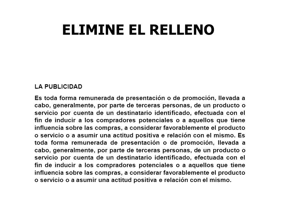 ELIMINE EL RELLENO LA PUBLICIDAD Es toda forma remunerada de presentación o de promoción, llevada a cabo, generalmente, por parte de terceras personas