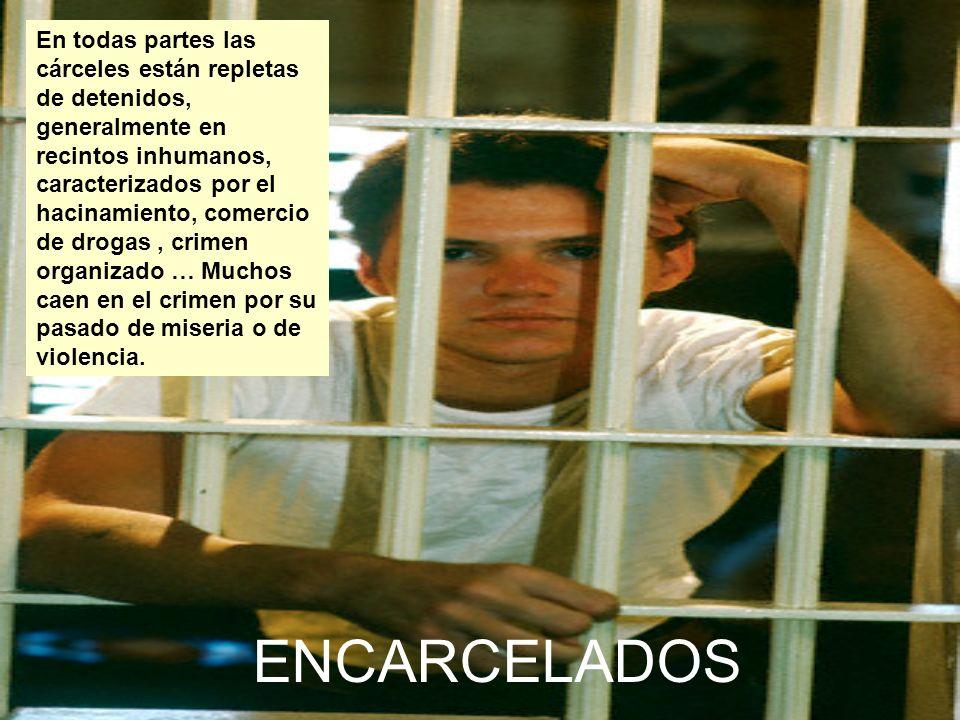 ENCARCELADOS En todas partes las cárceles están repletas de detenidos, generalmente en recintos inhumanos, caracterizados por el hacinamiento, comercio de drogas, crimen organizado … Muchos caen en el crimen por su pasado de miseria o de violencia.
