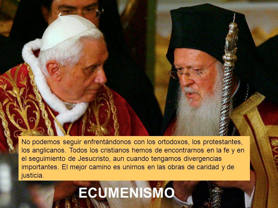 ECUMENISMO No podemos seguir enfrentándonos con los ortodoxos, los protestantes, los anglicanos.