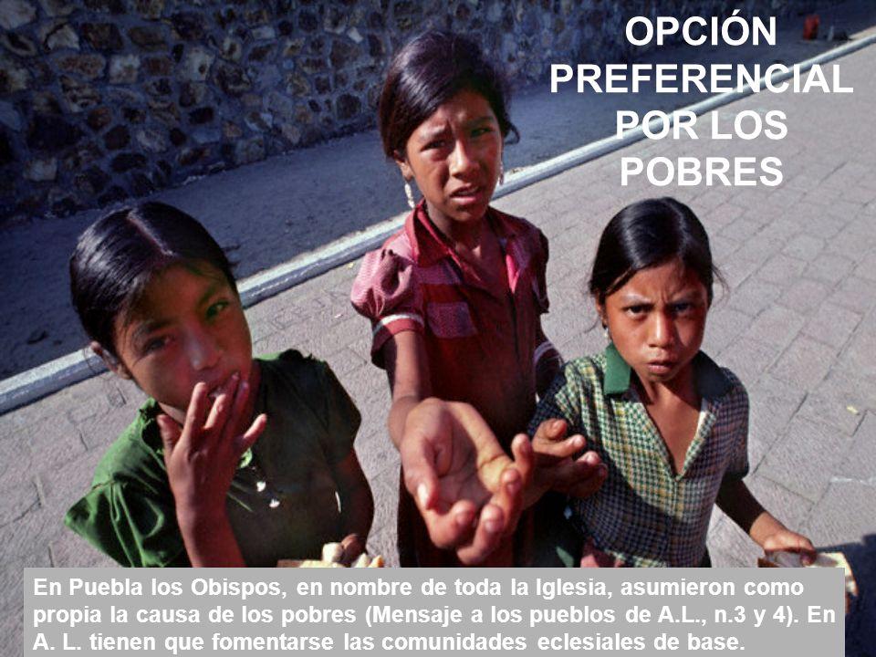 OPCIÓN PREFERENCIAL POR LOS POBRES En Puebla los Obispos, en nombre de toda la Iglesia, asumieron como propia la causa de los pobres (Mensaje a los pueblos de A.L., n.3 y 4).