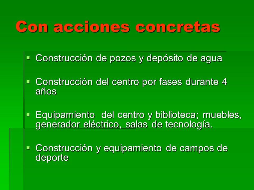 Con acciones concretas Construcción de pozos y depósito de agua Construcción de pozos y depósito de agua Construcción del centro por fases durante 4 a