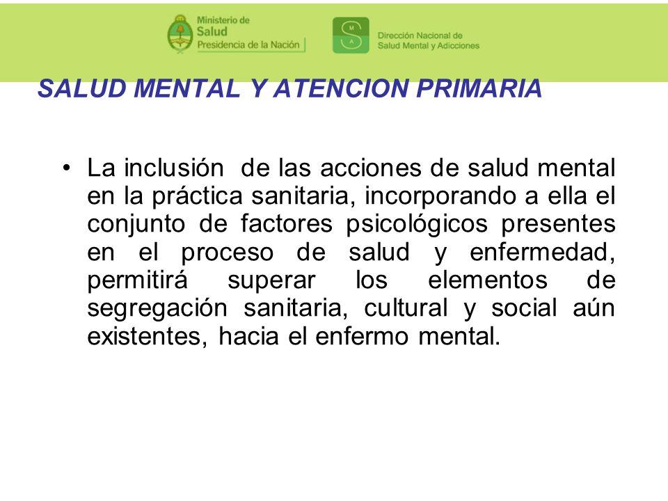 SALUD MENTAL Y ATENCION PRIMARIA La inclusión de las acciones de salud mental en la práctica sanitaria, incorporando a ella el conjunto de factores ps