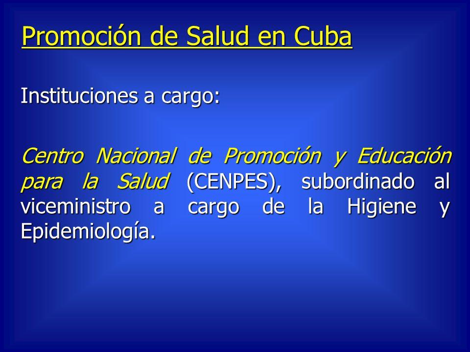 Promoción de Salud en Cuba Instituciones a cargo: Centro Nacional de Promoción y Educación para la Salud (CENPES), subordinado al viceministro a cargo