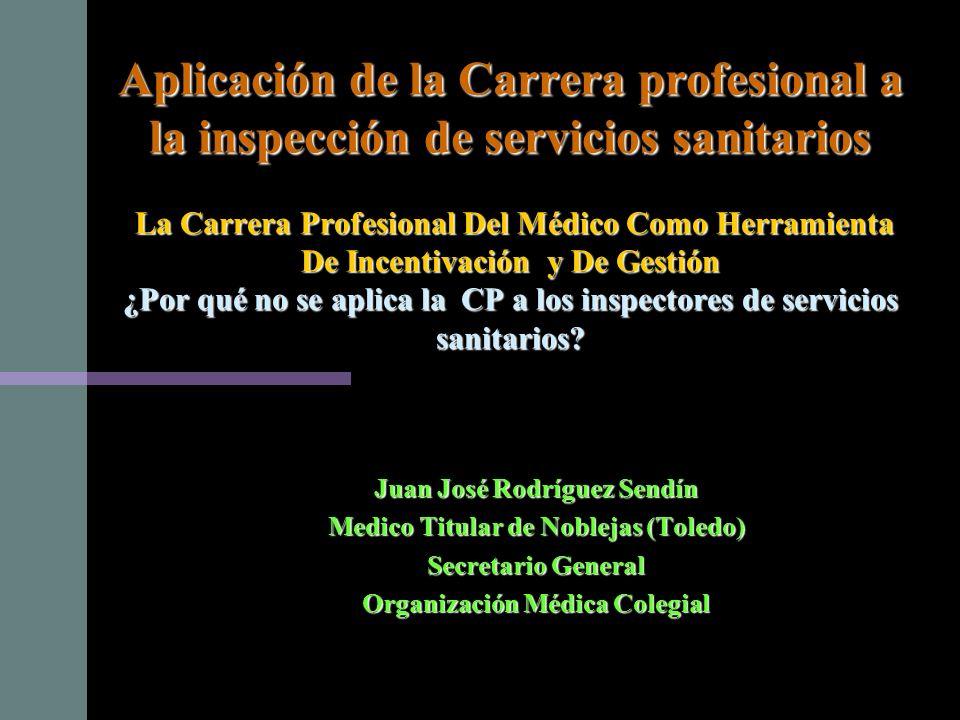 Aplicación de la Carrera profesional a la inspección de servicios sanitarios La Carrera Profesional Del Médico Como Herramienta De Incentivación y De Gestión ¿Por qué no se aplica la CP a los inspectores de servicios sanitarios.