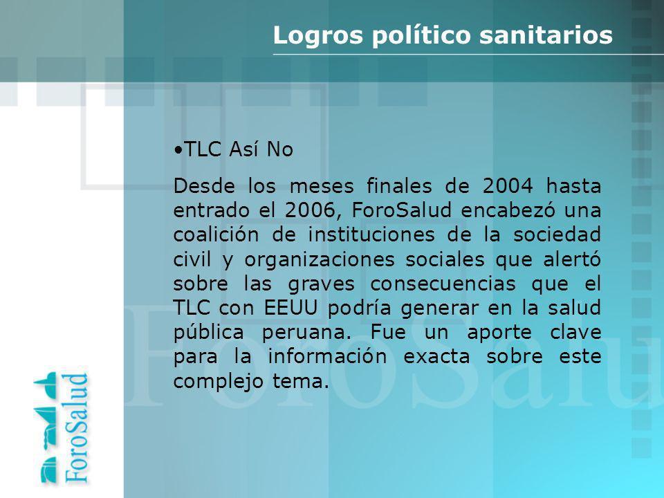 TLC Así No Desde los meses finales de 2004 hasta entrado el 2006, ForoSalud encabezó una coalición de instituciones de la sociedad civil y organizaciones sociales que alertó sobre las graves consecuencias que el TLC con EEUU podría generar en la salud pública peruana.