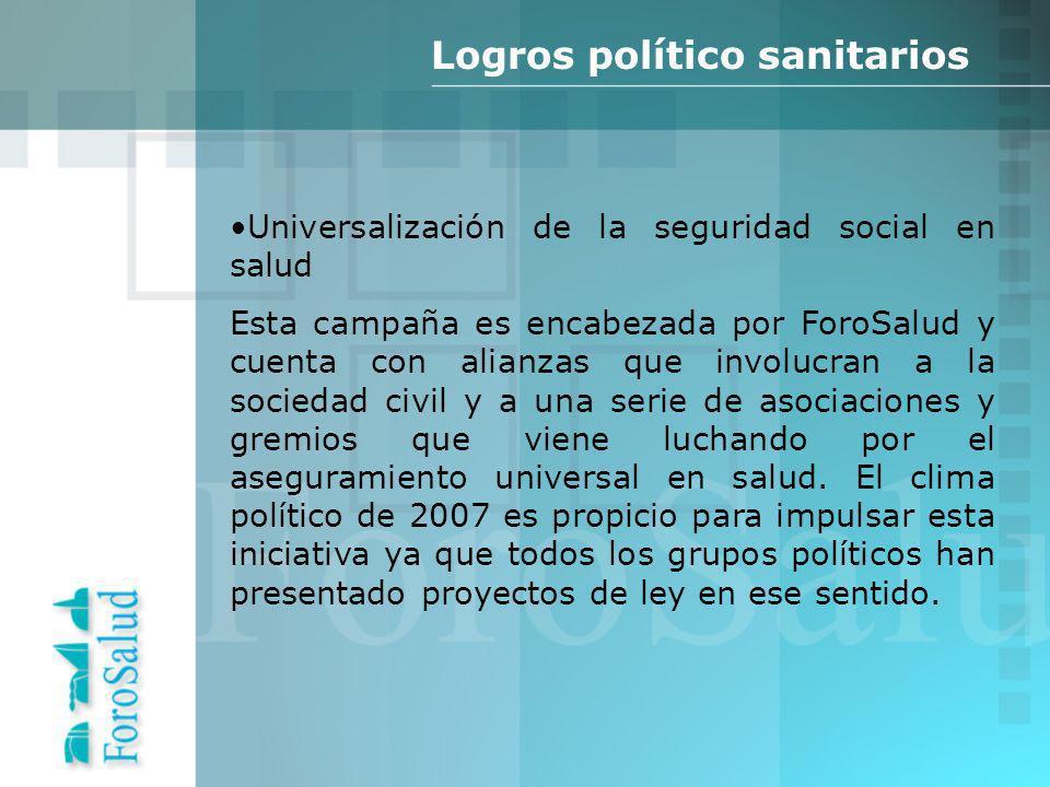 Logros político sanitarios Universalización de la seguridad social en salud Esta campaña es encabezada por ForoSalud y cuenta con alianzas que involucran a la sociedad civil y a una serie de asociaciones y gremios que viene luchando por el aseguramiento universal en salud.