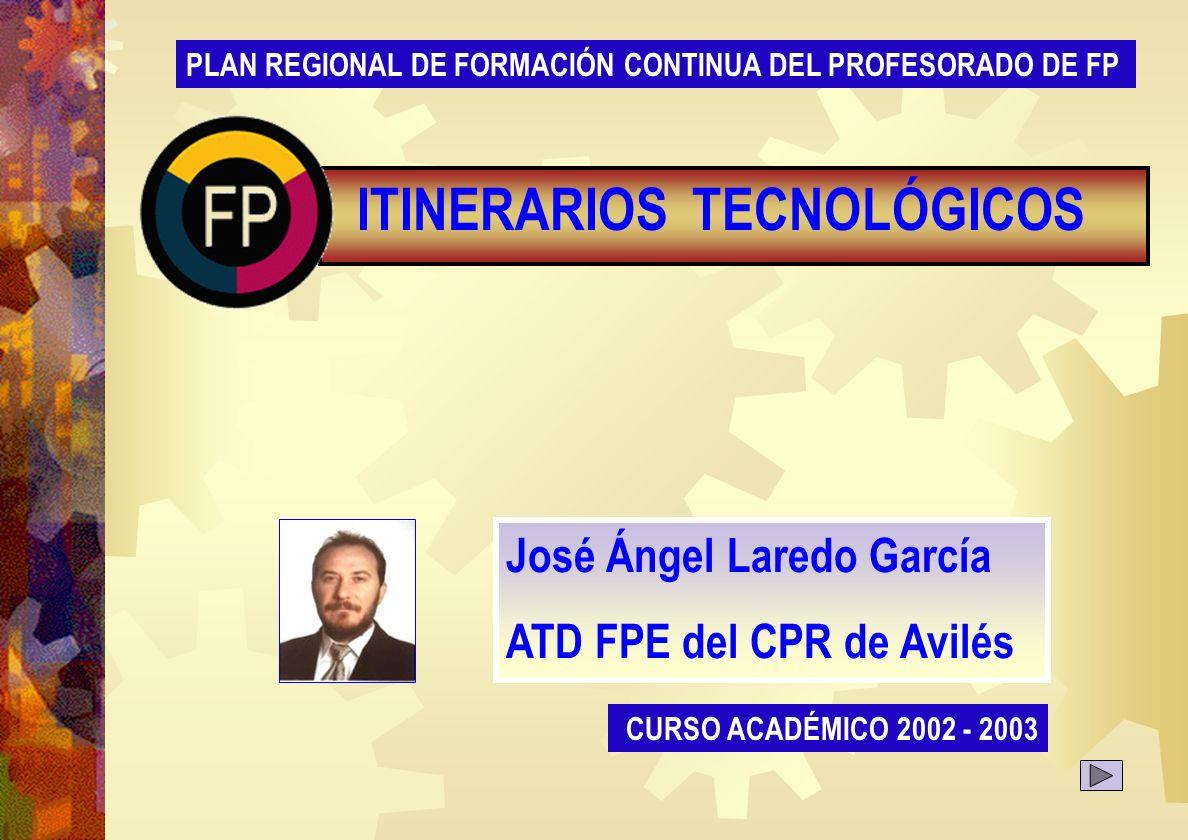 Presentación CURSO ACADÉMICO 2002 - 2003 José Ángel Laredo García ATD FPE del CPR de Avilés PLAN REGIONAL DE FORMACIÓN CONTINUA DEL PROFESORADO DE FP TECNOLÓGICOSITINERARIOS