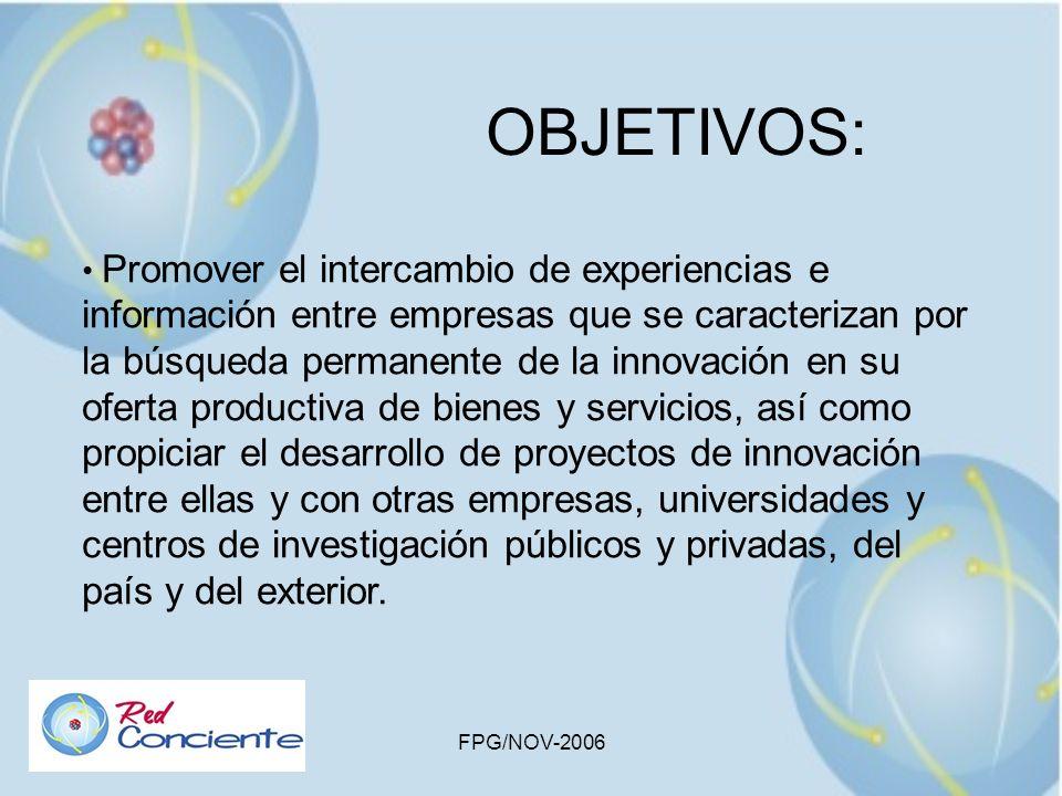 FPG/NOV-2006 OBJETIVOS: Fomentar la implantación de una cultura de ciencia, tecnología, innovación y calidad continua en todos los actores del quehacer nacional, como palanca del desarrollo sostenible y competitivo del país.