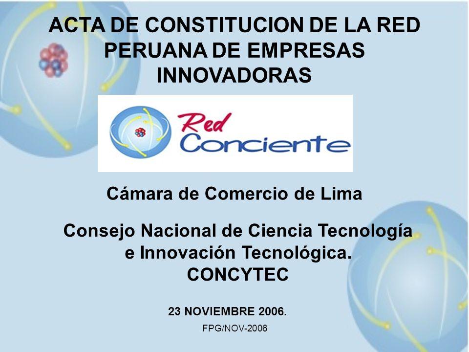 FPG/NOV-2006 ACTA DE CONSTITUCION DE LA RED PERUANA DE EMPRESAS INNOVADORAS Cámara de Comercio de Lima Consejo Nacional de Ciencia Tecnología e Innova
