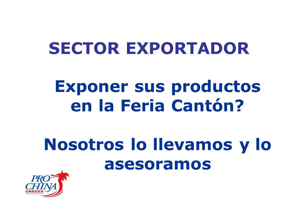 SECTOR EXPORTADOR Exponer sus productos en la Feria Cantón? Nosotros lo llevamos y lo asesoramos