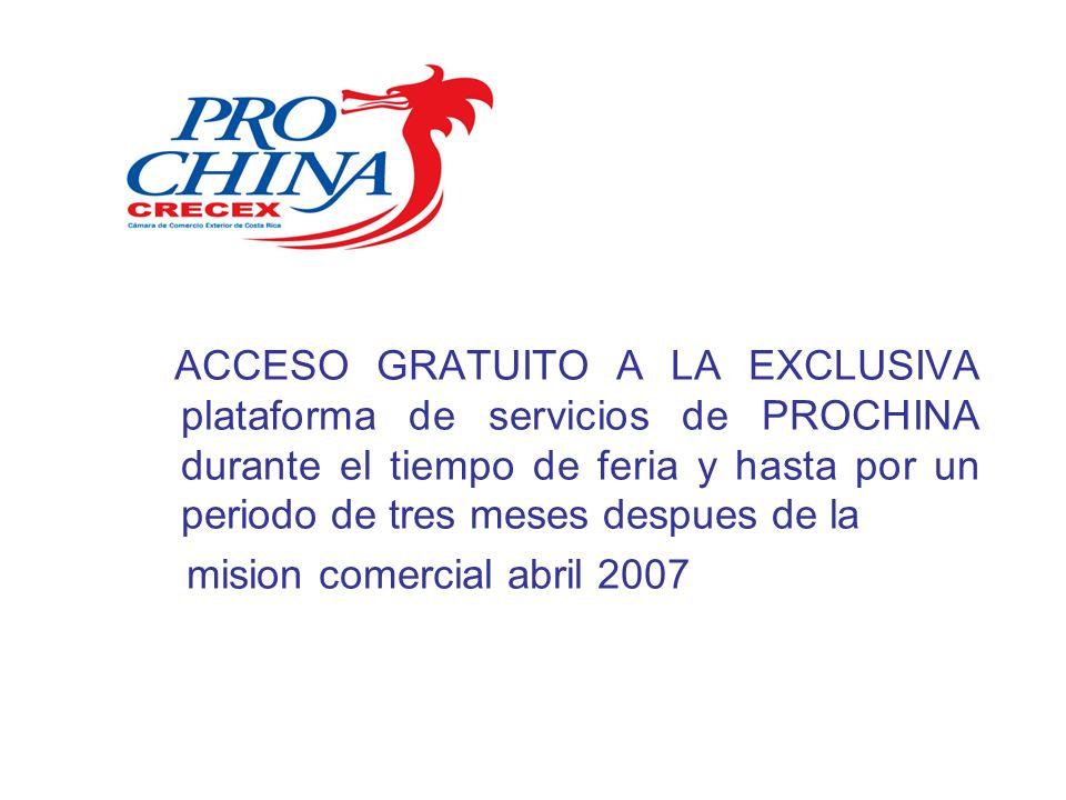 ACCESO GRATUITO A LA EXCLUSIVA plataforma de servicios de PROCHINA durante el tiempo de feria y hasta por un periodo de tres meses despues de la mision comercial abril 2007