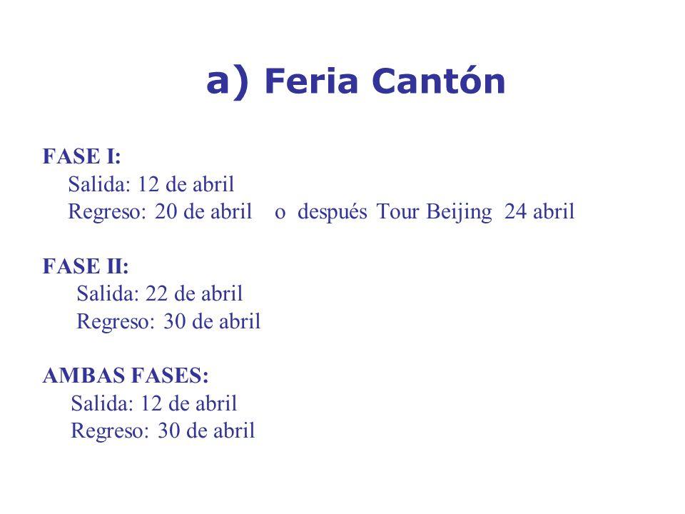 a) Feria Cantón FASE I: Salida: 12 de abril Regreso: 20 de abril o después Tour Beijing 24 abril FASE II: Salida: 22 de abril Regreso: 30 de abril AMBAS FASES: Salida: 12 de abril Regreso: 30 de abril