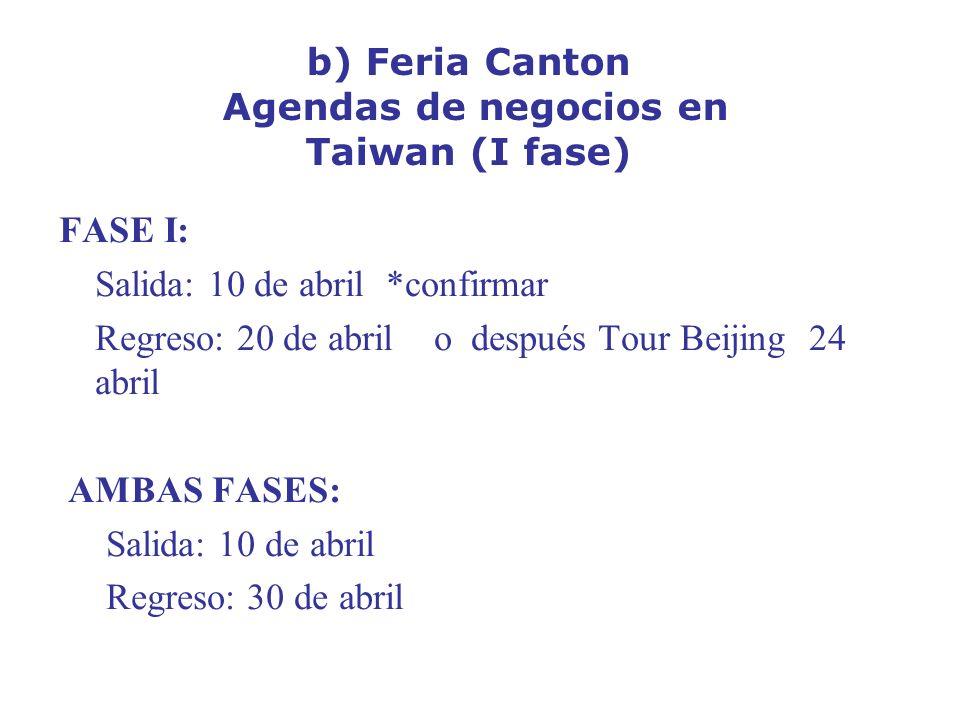 b) Feria Canton Agendas de negocios en Taiwan (I fase) FASE I: Salida: 10 de abril *confirmar Regreso: 20 de abril o después Tour Beijing 24 abril AMBAS FASES: Salida: 10 de abril Regreso: 30 de abril