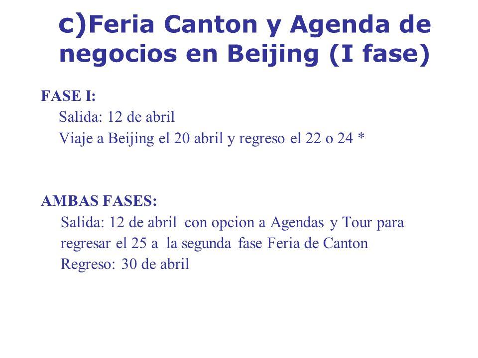 c) Feria Canton y Agenda de negocios en Beijing (I fase) FASE I: Salida: 12 de abril Viaje a Beijing el 20 abril y regreso el 22 o 24 * AMBAS FASES: S