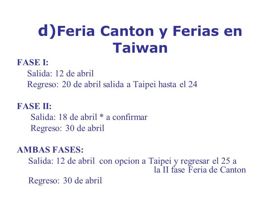 d) Feria Canton y Ferias en Taiwan FASE I: Salida: 12 de abril Regreso: 20 de abril salida a Taipei hasta el 24 FASE II: Salida: 18 de abril * a confirmar Regreso: 30 de abril AMBAS FASES: Salida: 12 de abril con opcion a Taipei y regresar el 25 a la II fase Feria de Canton Regreso: 30 de abril