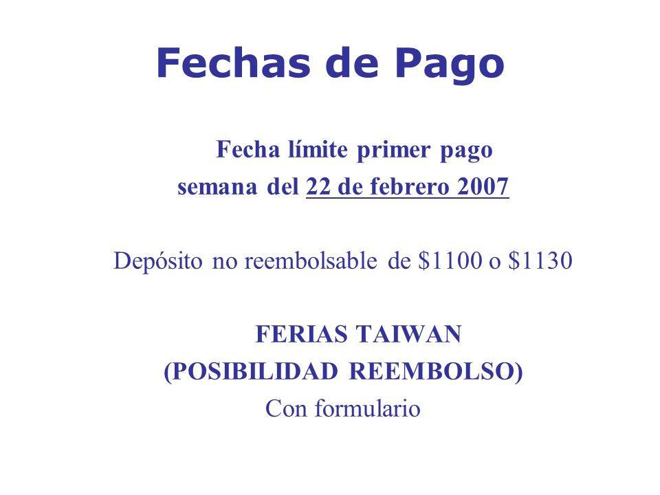 Fechas de Pago Fecha límite primer pago semana del 22 de febrero 2007 Depósito no reembolsable de $1100 o $1130 FERIAS TAIWAN (POSIBILIDAD REEMBOLSO)